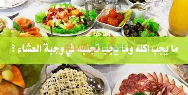 ما يجب اكله وما يجب تجنبه في وجبة العشاء ؟