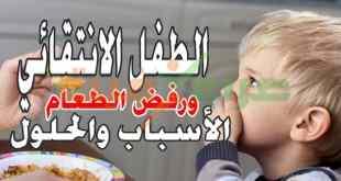 الطفل الانتقائي ورفض الطعام .. الأسباب والحلول